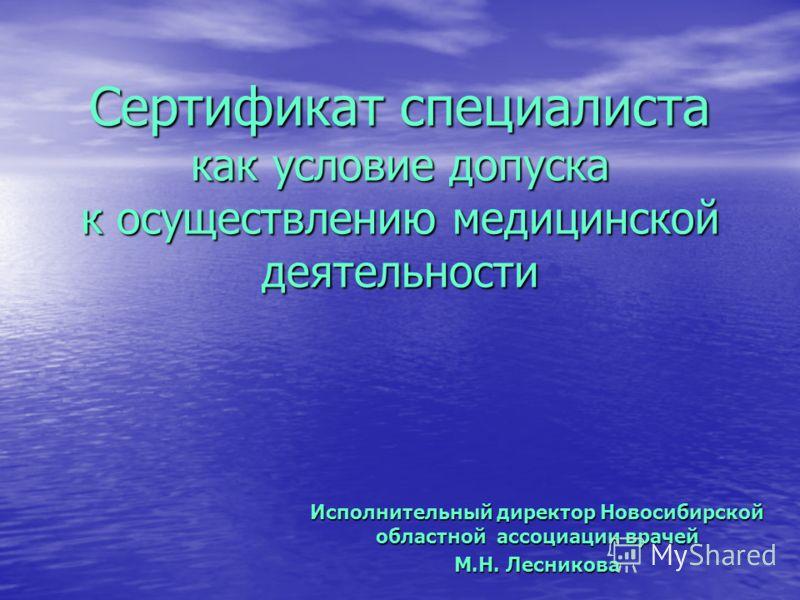 Сертификат специалиста как условие допуска к осуществлению медицинской деятельности Исполнительный директор Новосибирской областной ассоциации врачей М.Н. Лесникова