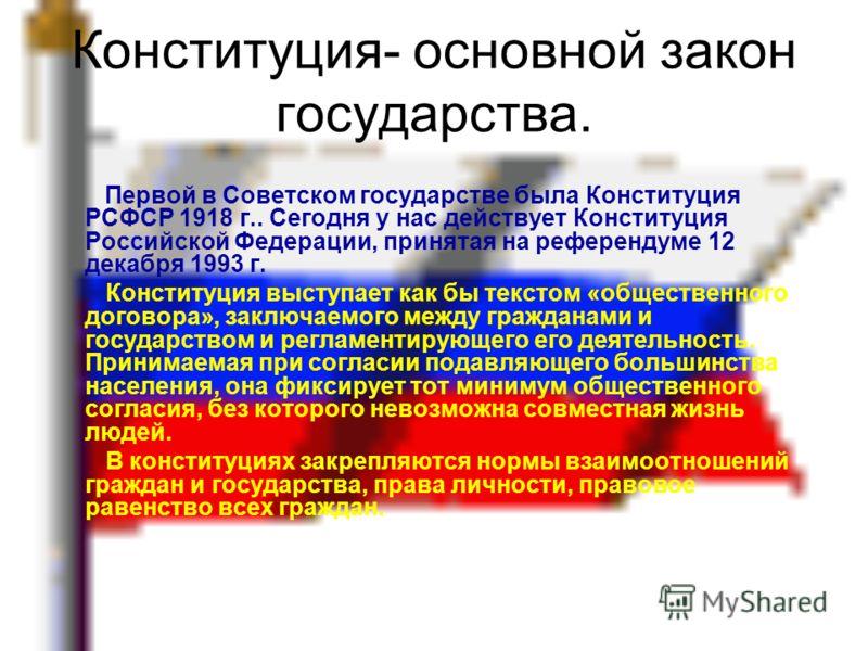 Конституция- основной закон государства. Первой в Советском государстве была Конституция РСФСР 1918 г.. Сегодня у нас действует Конституция Российской Федерации, принятая на референдуме 12 декабря 1993 г. Конституция выступает как бы текстом «обществ