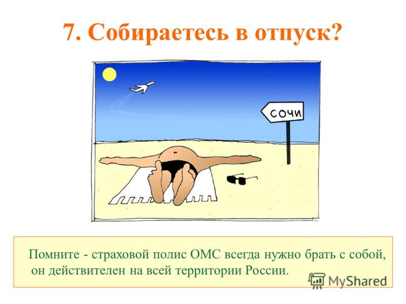 7. Собираетесь в отпуск? Помните - страховой полис ОМС всегда нужно брать с собой, он действителен на всей территории России.