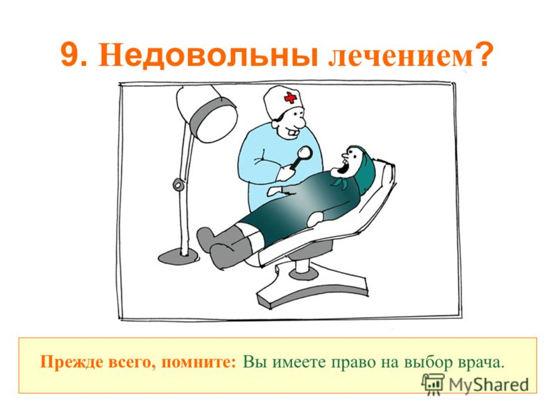9. Н едовольны лечением ? Прежде всего, помните: Вы имеете право на выбор врача.