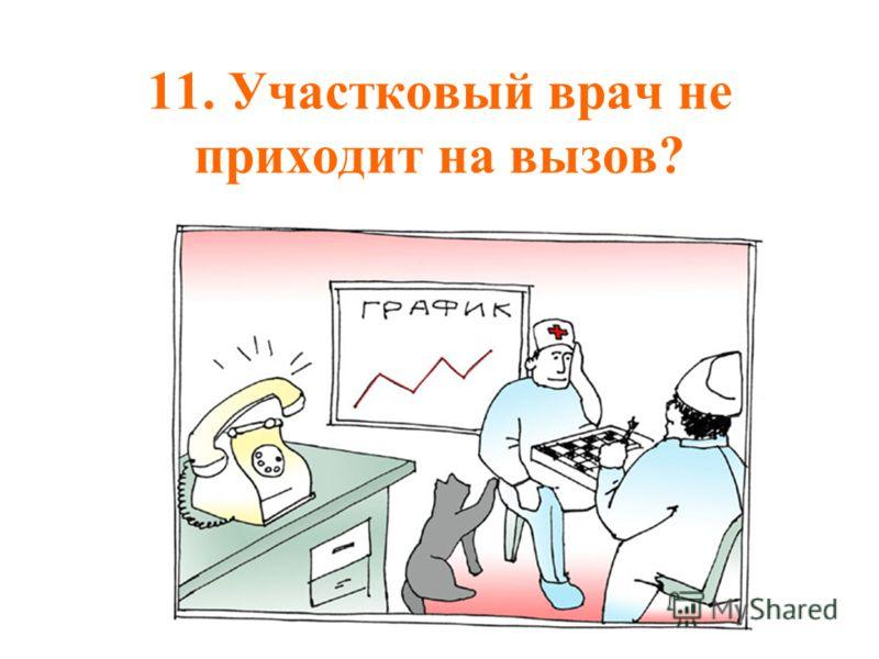 11. Участковый врач не приходит на вызов?