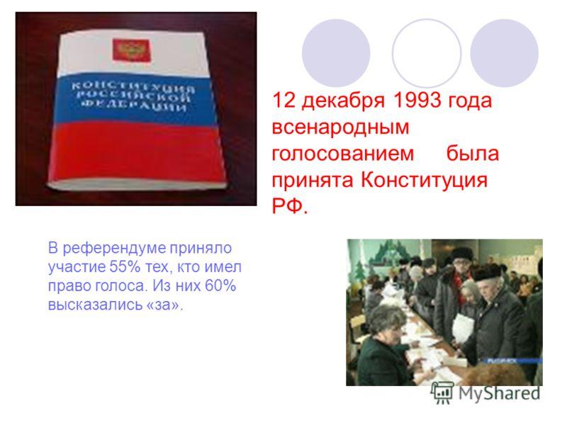 12 декабря 1993 года всенародным голосованием была принята Конституция РФ. В референдуме приняло участие 55% тех, кто имел право голоса. Из них 60% высказались «за».