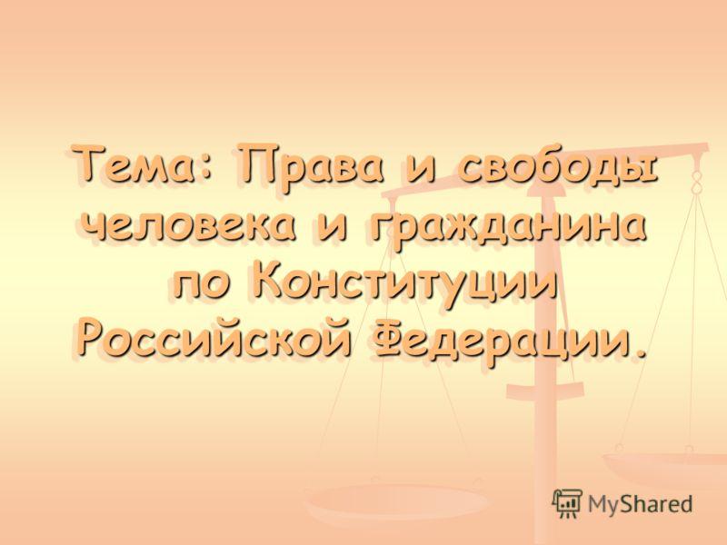 Тема: Права и свободы человека и гражданина по Конституции Российской Федерации.