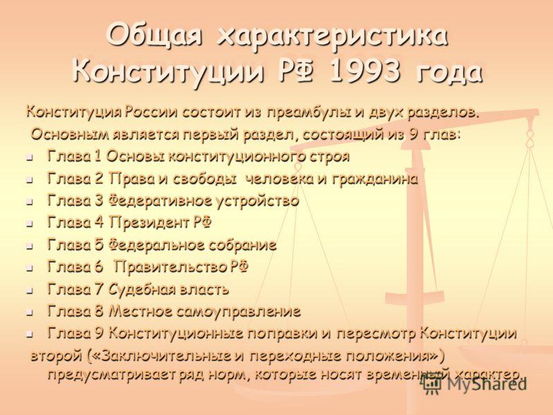 Общая характеристика Конституции РФ 1993 года Общая характеристика Конституции РФ 1993 года Конституция России состоит из преамбулы и двух разделов. Основным является первый раздел, состоящий из 9 глав: Основным является первый раздел, состоящий из 9