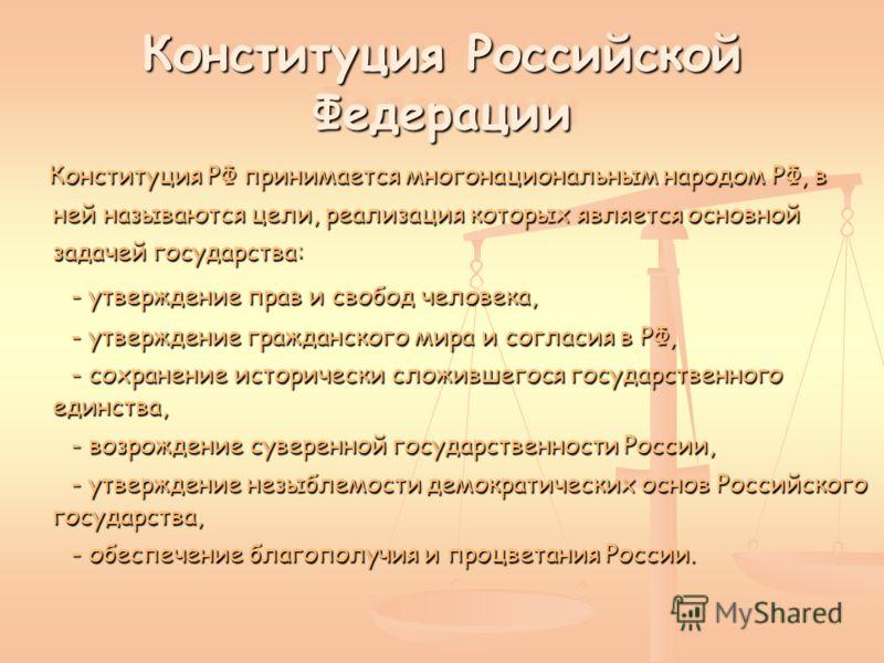 Конституция Российской Федерации Конституция Российской Федерации Конституция РФ принимается многонациональным народом РФ, в ней называются цели, реализация которых является основной задачей государства: Конституция РФ принимается многонациональным н