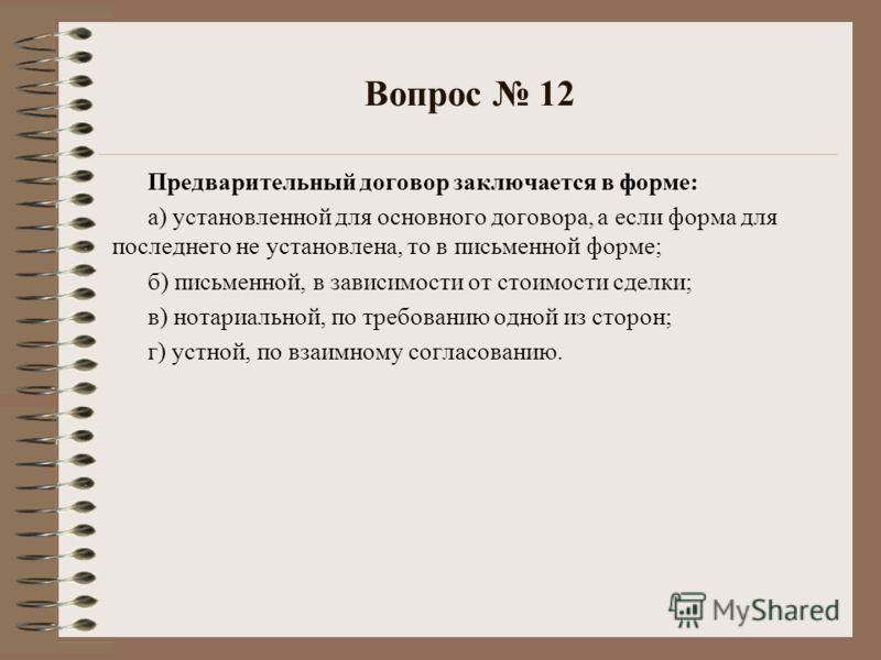Вопрос 12 Предварительный договор заключается в форме: а) установленной для основного договора, а если форма для последнего не установлена, то в письменной форме; б) письменной, в зависимости от стоимости сделки; в) нотариальной, по требованию одной