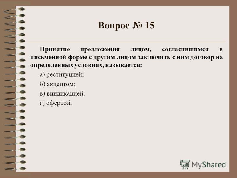 Вопрос 15 Принятие предложения лицом, согласившимся в письменной форме с другим лицом заключить с ним договор на определенных условиях, называется: а) реституцией; б) акцептом; в) виндикацией; г) офертой.