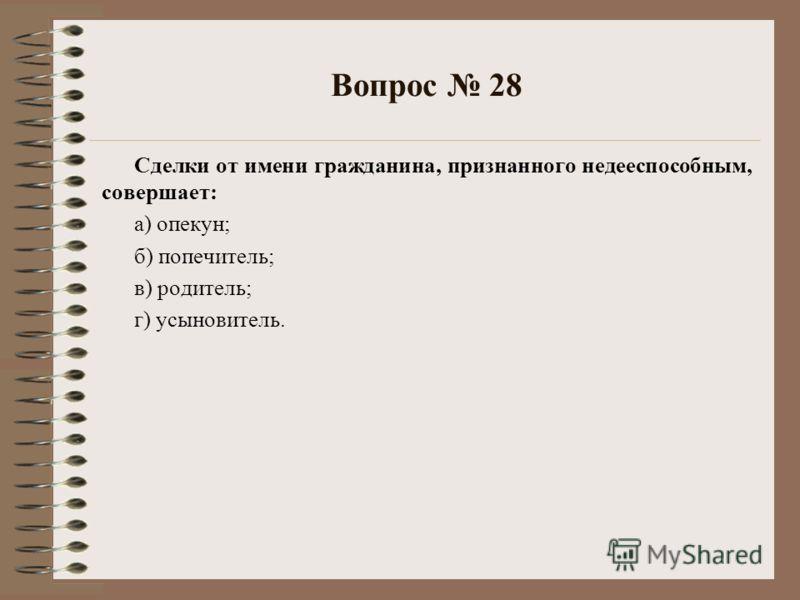 Вопрос 28 Сделки от имени гражданина, признанного недееспособным, совершает: а) опекун; б) попечитель; в) родитель; г) усыновитель.