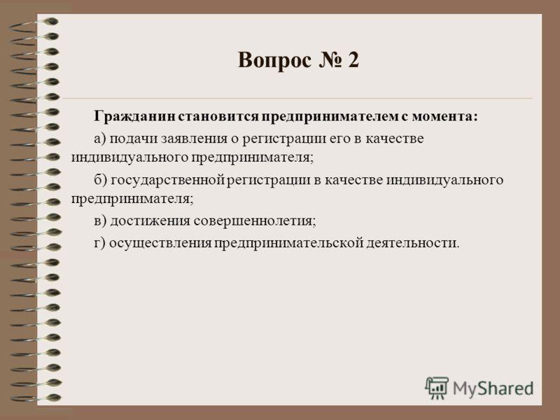 Вопрос 2 Гражданин становится предпринимателем с момента: а) подачи заявления о регистрации его в качестве индивидуального предпринимателя; б) государственной регистрации в качестве индивидуального предпринимателя; в) достижения совершеннолетия; г) о