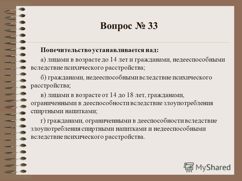 Вопрос 33 Попечительство устанавливается над: а) лицами в возрасте до 14 лет и гражданами, недееспособными вследствие психического расстройства; б) гражданами, недееспособными вследствие психического расстройства; в) лицами в возрасте от 14 до 18 лет