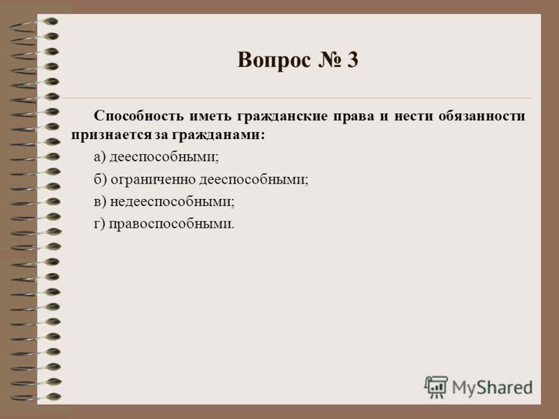 Вопрос 3 Способность иметь гражданские права и нести обязанности признается за гражданами: а) дееспособными; б) ограниченно дееспособными; в) недееспособными; г) правоспособными.