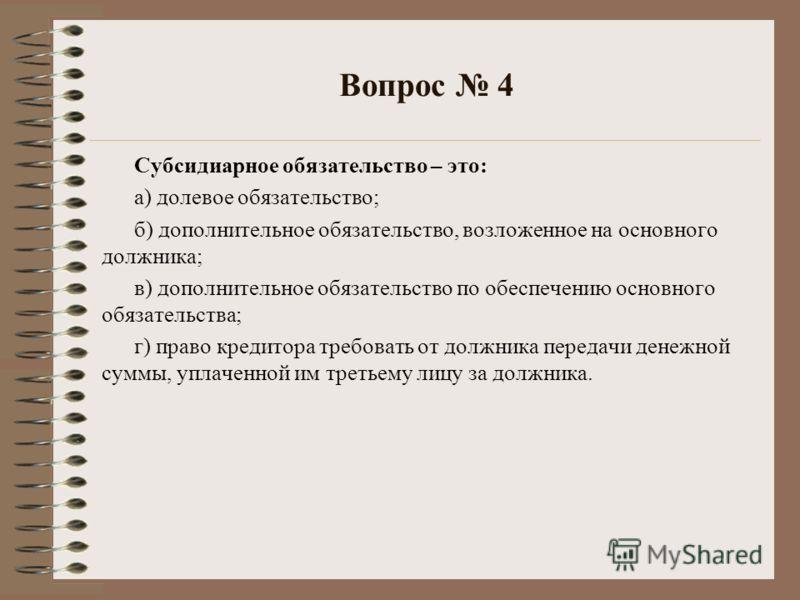 Вопрос 4 Субсидиарное обязательство – это: а) долевое обязательство; б) дополнительное обязательство, возложенное на основного должника; в) дополнительное обязательство по обеспечению основного обязательства; г) право кредитора требовать от должника