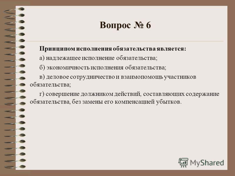 Вопрос 6 Принципом исполнения обязательства является: а) надлежащее исполнение обязательства; б) экономичность исполнения обязательства; в) деловое сотрудничество и взаимопомощь участников обязательства; г) совершение должником действий, составляющих
