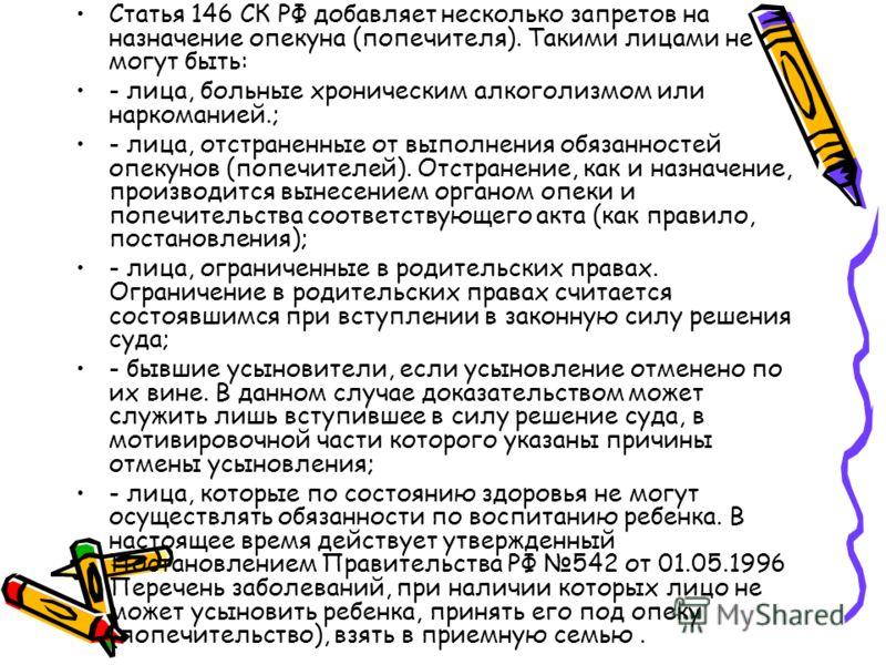 Статья 146 СК РФ добавляет несколько запретов на назначение опекуна (попечителя). Такими лицами не могут быть: - лица, больные хроническим алкоголизмом или наркоманией.; - лица, отстраненные от выполнения обязанностей опекунов (попечителей). Отстране