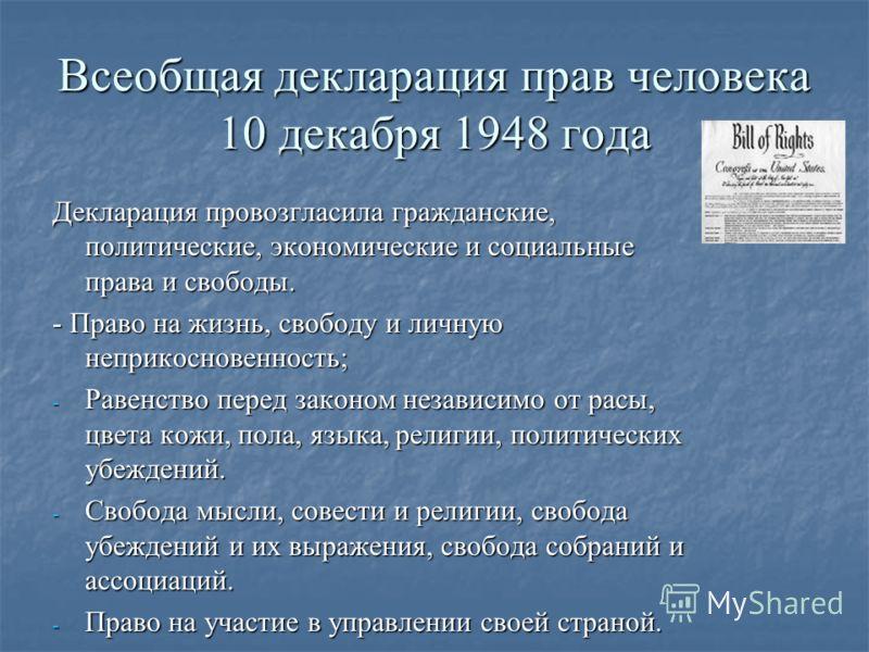 Всеобщая декларация прав человека 10 декабря 1948 года Декларация провозгласила гражданские, политические, экономические и социальные права и свободы. - Право на жизнь, свободу и личную неприкосновенность; - Равенство перед законом независимо от расы