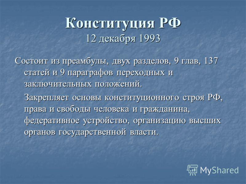 Конституция РФ 12 декабря 1993 Состоит из преамбулы, двух разделов, 9 глав, 137 статей и 9 параграфов переходных и заключительных положений. Закрепляет основы конституционного строя РФ, права и свободы человека и гражданина, федеративное устройство,
