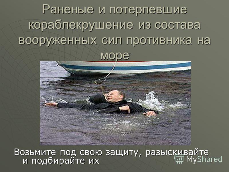 Раненые и потерпевшие кораблекрушение из состава вооруженных сил противника на море Возьмите под свою защиту, разыскивайте и подбирайте их