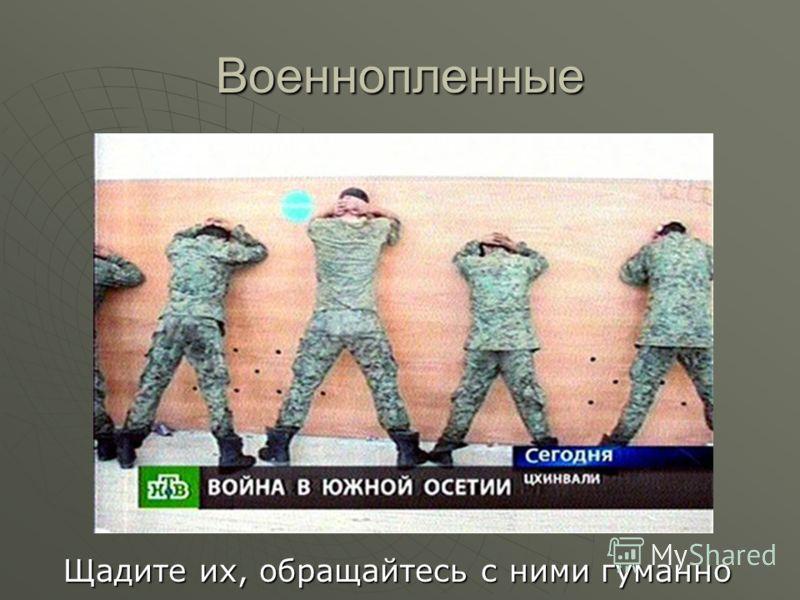Военнопленные Щадите их, обращайтесь с ними гуманно Щадите их, обращайтесь с ними гуманно