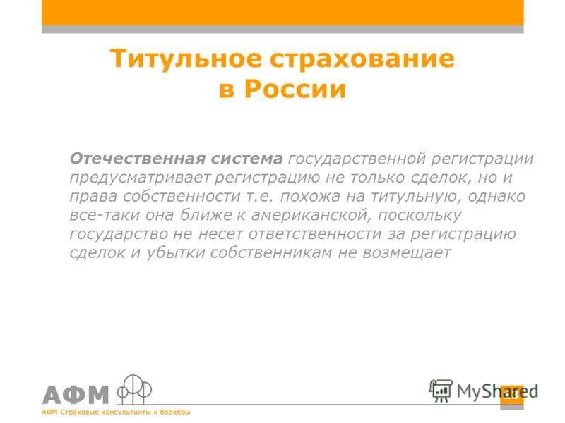Титульное страхование в России Отечественная система государственной регистрации предусматривает регистрацию не только сделок, но и права собственности т.е. похожа на титульную, однако все-таки она ближе к американской, поскольку государство не несет