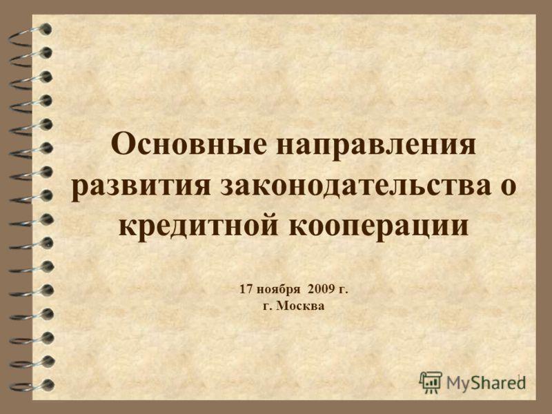 1 Основные направления развития законодательства о кредитной кооперации 17 ноября 2009 г. г. Москва