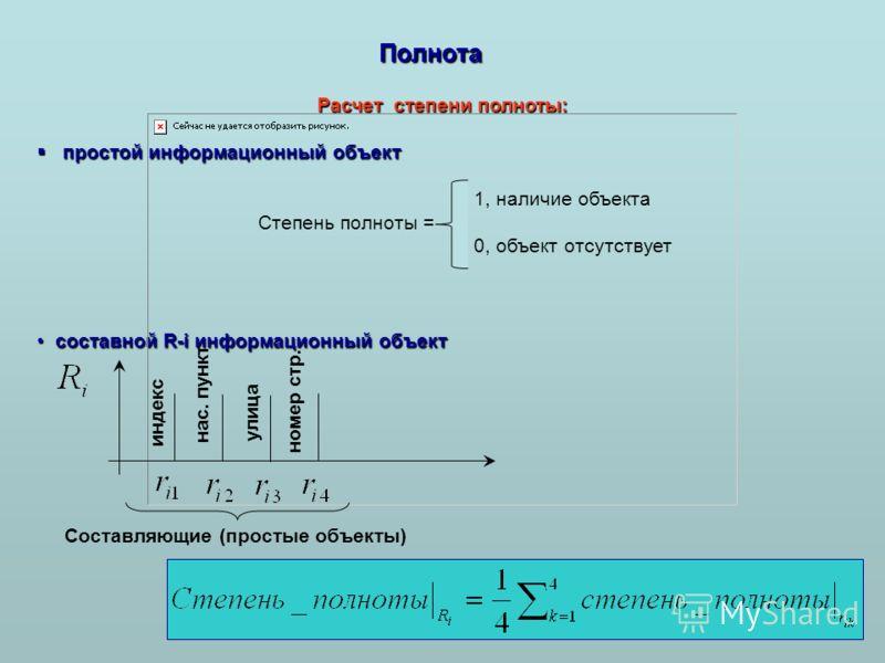 Полнота Расчет степени полноты: простой информационный объект простой информационный объект 1, наличие объекта Степень полноты = 0, объект отсутствует составной R-i информационный объект составной R-i информационный объект Составляющие (простые объек