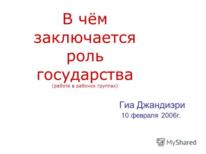 В чём заключается роль государства (работа в рабочих группах) Гиа Джандиэри 10 февраля 2006г.