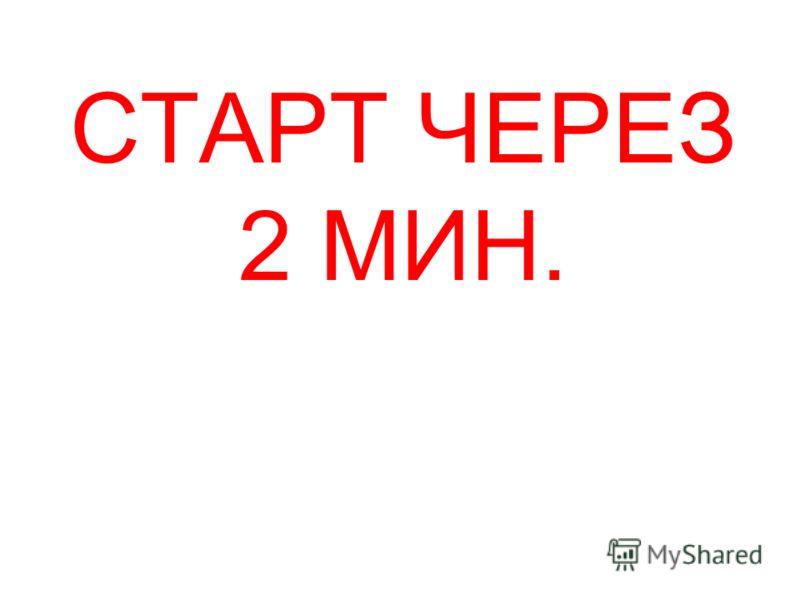 СТАРТ ЧЕРЕЗ 2 МИН.