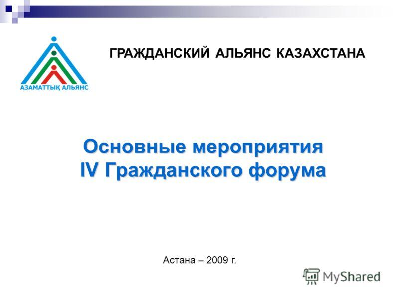 Основные мероприятия lV Гражданского форума ГРАЖДАНСКИЙ АЛЬЯНС КАЗАХСТАНА Астана – 2009 г.