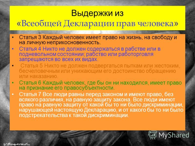Выдержки из « Всеобщей Декларации прав человека » Статья 3 Каждый человек имеет право на жизнь, на свободу и на личную неприкосновенность. Статья 4 Никто не должен содержаться в рабстве или в подневольном состоянии; рабство или работорговля запрещают