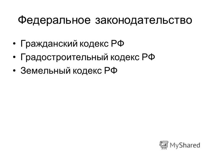 Федеральное законодательство Гражданский кодекс РФ Градостроительный кодекс РФ Земельный кодекс РФ