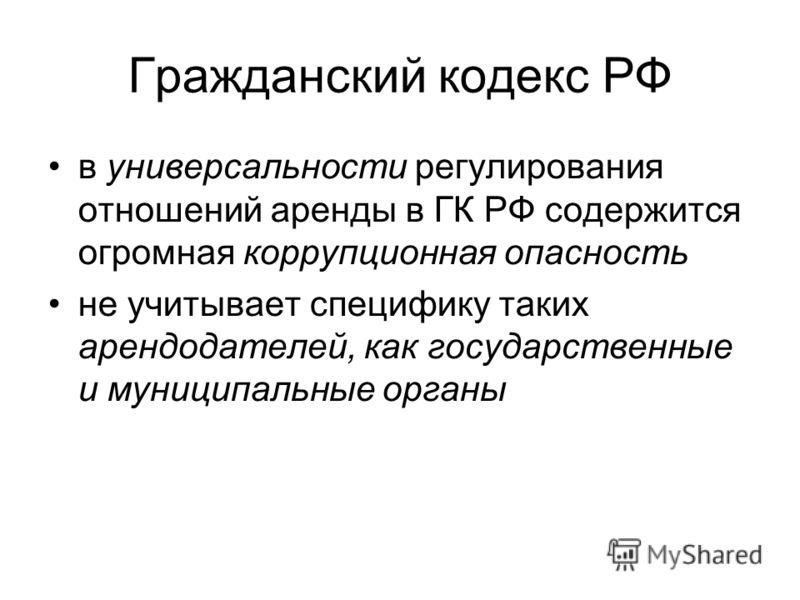 Гражданский кодекс РФ в универсальности регулирования отношений аренды в ГК РФ содержится огромная коррупционная опасность не учитывает специфику таких арендодателей, как государственные и муниципальные органы
