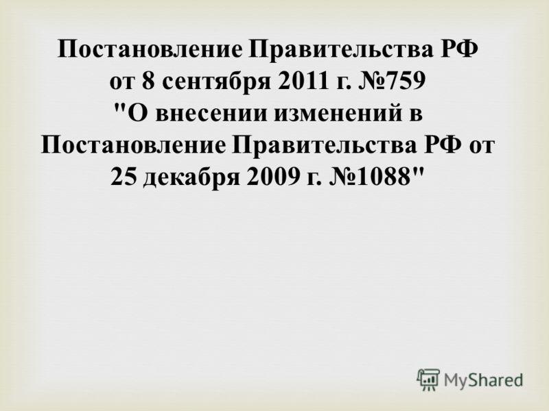 Постановление Правительства РФ от 8 сентября 2011 г. 759  О внесении изменений в Постановление Правительства РФ от 25 декабря 2009 г. 1088