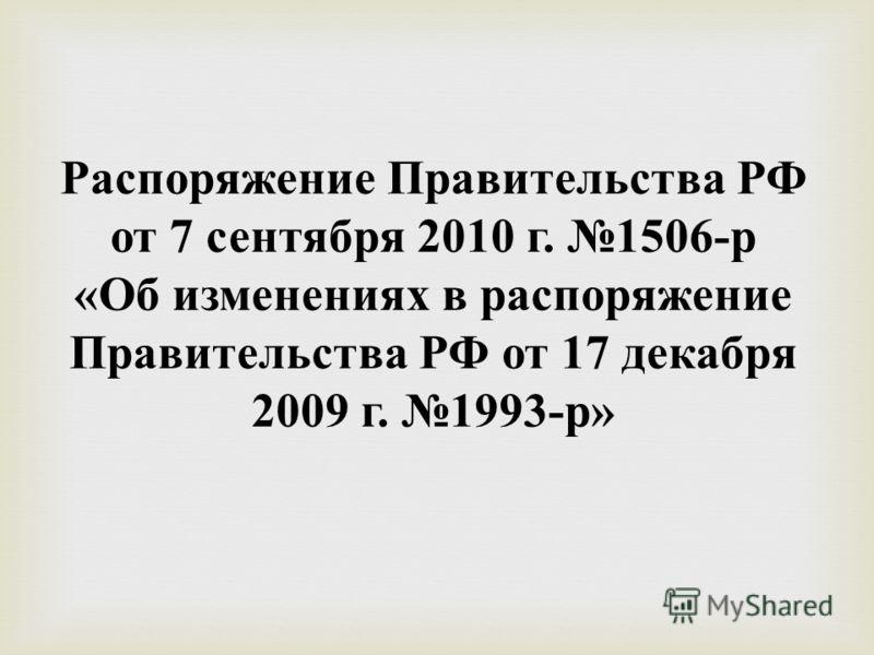 Распоряжение Правительства РФ от 7 сентября 2010 г. 1506- р « Об изменениях в распоряжение Правительства РФ от 17 декабря 2009 г. 1993- р »