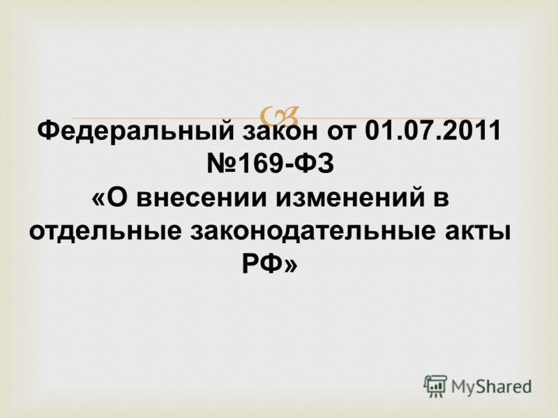 Федеральный закон от 01.07.2011 169-ФЗ «О внесении изменений в отдельные законодательные акты РФ»