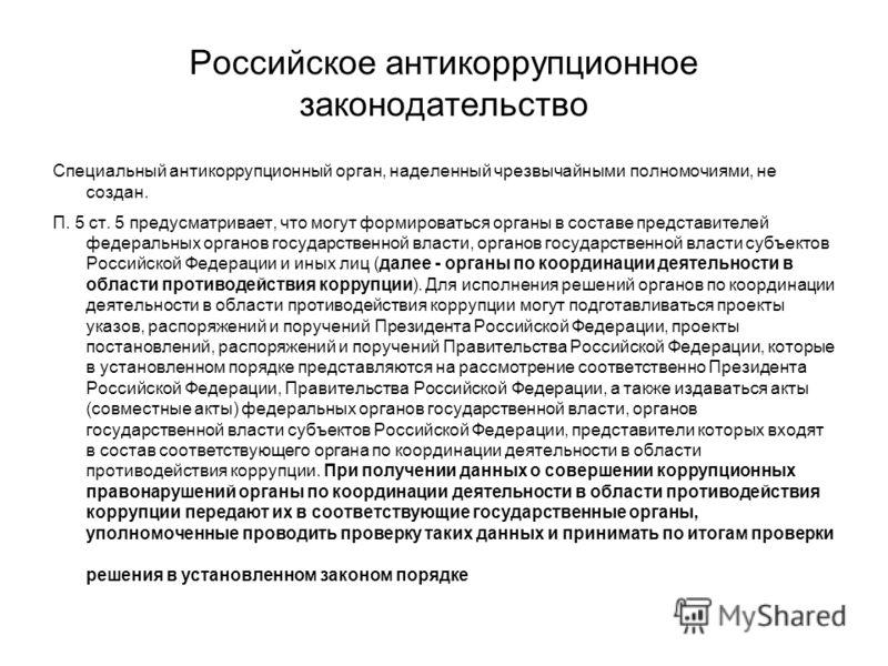 Российское антикоррупционное законодательство Специальный антикоррупционный орган, наделенный чрезвычайными полномочиями, не создан. П. 5 ст. 5 предусматривает, что могут формироваться органы в составе представителей федеральных органов государственн