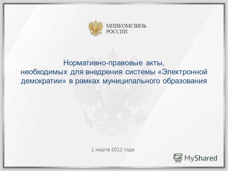 1 1 марта 2012 года МИНКОМСВЯЗЬ РОССИИ Нормативно-правовые акты, необходимых для внедрения системы «Электронной демократии» в рамках муниципального образования