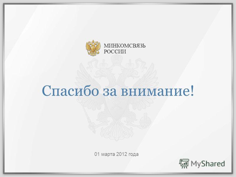 Спасибо за внимание! 01 марта 2012 года МИНКОМСВЯЗЬ РОССИИ