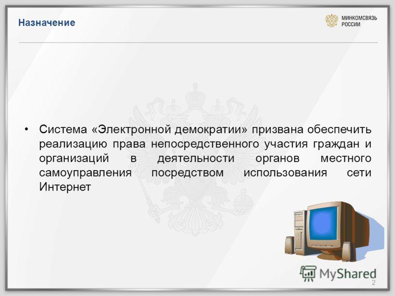 Назначение 2 Система «Электронной демократии» призвана обеспечить реализацию права непосредственного участия граждан и организаций в деятельности органов местного самоуправления посредством использования сети Интернет