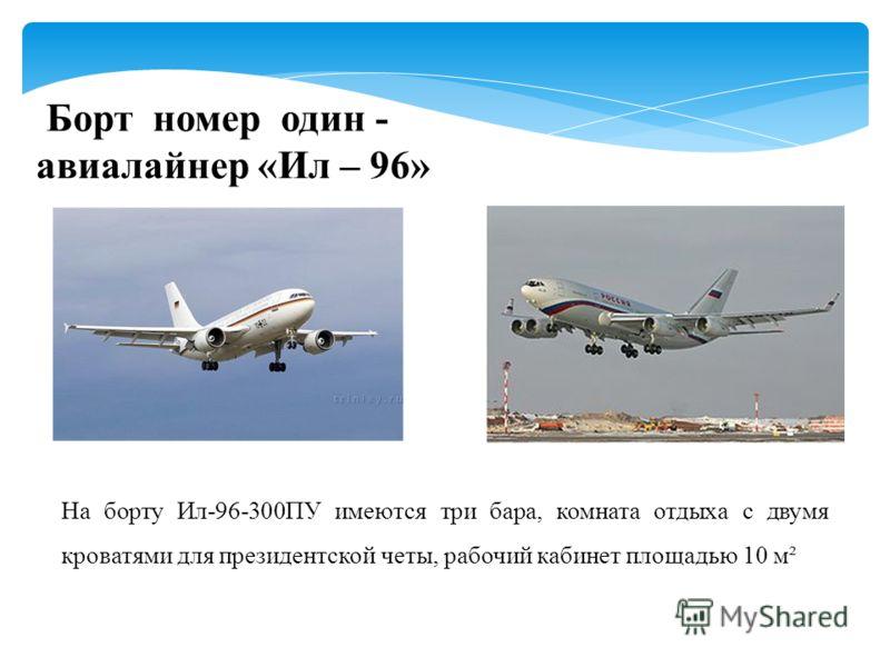 Борт номер один - авиалайнер «Ил – 96» На борту Ил-96-300ПУ имеются три бара, комната отдыха с двумя кроватями для президентской четы, рабочий кабинет площадью 10 м²
