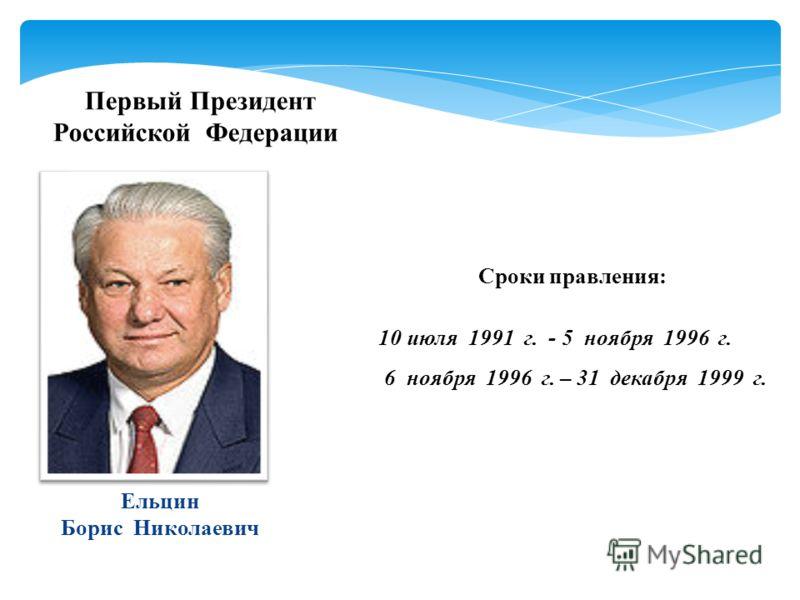 Первый Президент Российской Федерации Ельцин Борис Николаевич Сроки правления: 10 июля 1991 г. - 5 ноября 1996 г. 6 ноября 1996 г. – 31 декабря 1999 г.