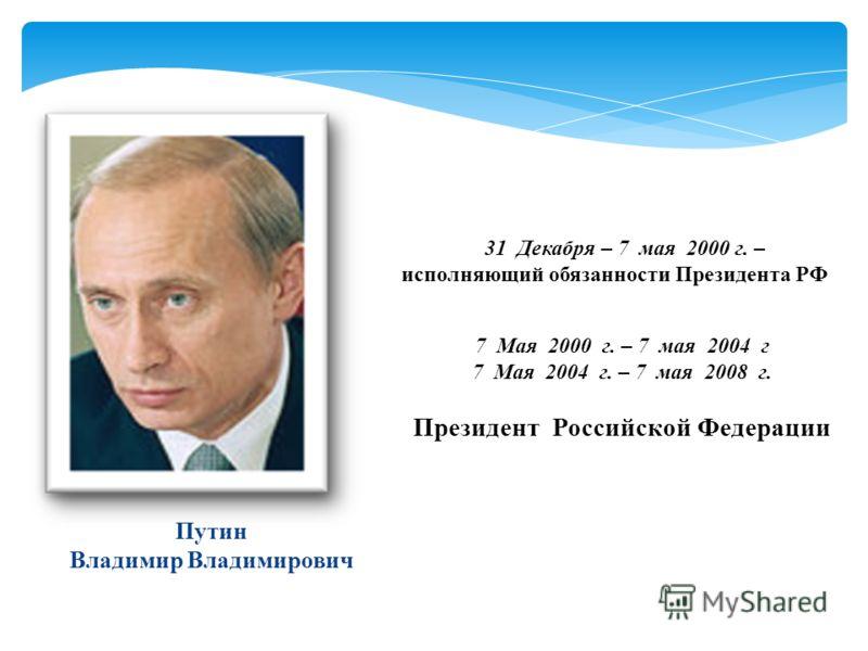 31Декабря – 7 мая 2000 г. – исполняющий обязанности Президента РФ 7 Мая 2000 г. – 7 мая 2004 г 7 Мая 2004 г. – 7 мая 2008 г. Президент Российской Федерации Путин Владимир Владимирович