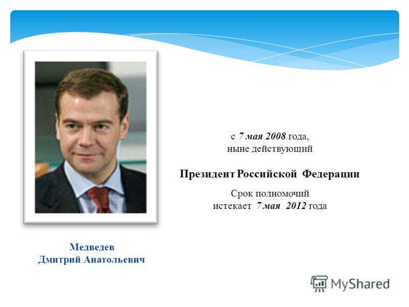 с 7 мая 2008 года, ныне действующий Президент Российской Федерации Срок полномочий истекает 7 мая 2012 года Медведев Дмитрий Анатольевич