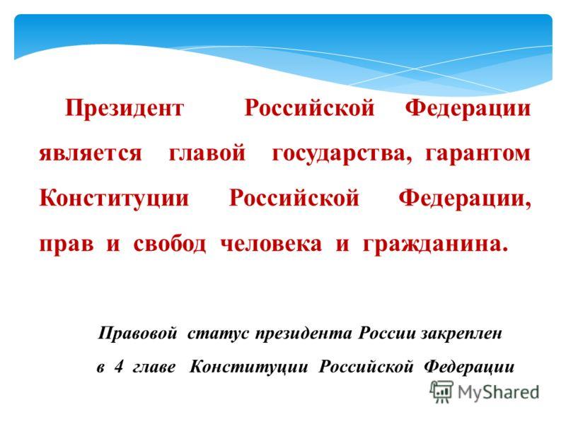 Президент Российской Федерации является главой государства, гарантом Конституции Российской Федерации, прав и свобод человека и гражданина. Правовой статус президента России закреплен в 4 главе Конституции Российской Федерации