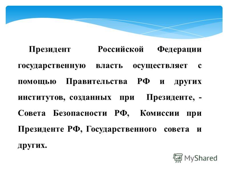 Президент Российской Федерации государственную власть осуществляет с помощью Правительства РФ и других институтов, созданных при Президенте, - Совета Безопасности РФ, Комиссии при Президенте РФ, Государственного совета и других.
