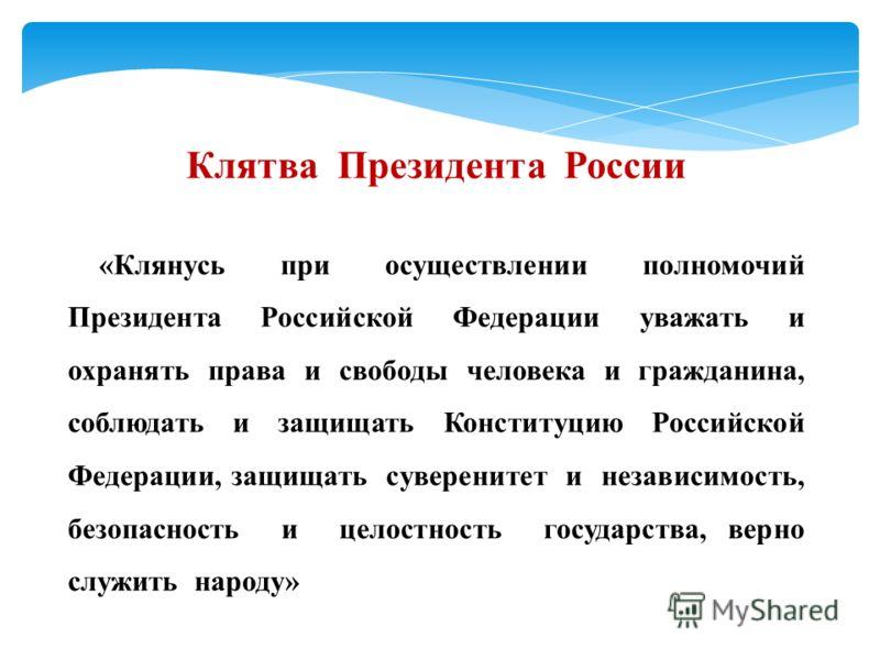 Клятва Президента России «Клянусь при осуществлении полномочий Президента Российской Федерации уважать и охранять права и свободы человека и гражданина, соблюдать и защищать Конституцию Российской Федерации, защищать суверенитет и независимость, безо