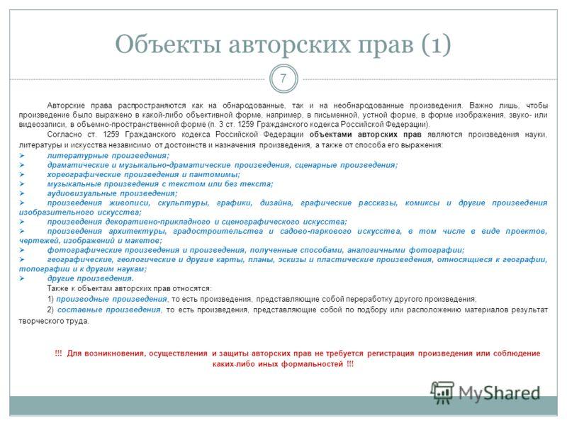 Объекты авторских прав (1) 7 Авторские права распространяются как на обнародованные, так и на необнародованные произведения. Важно лишь, чтобы произведение было выражено в какой-либо объективной форме, например, в письменной, устной форме, в форме из