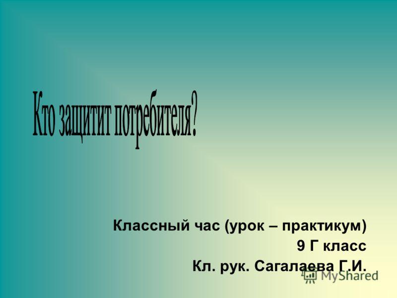 Классный час (урок – практикум) 9 Г класс Кл. рук. Сагалаева Г.И.