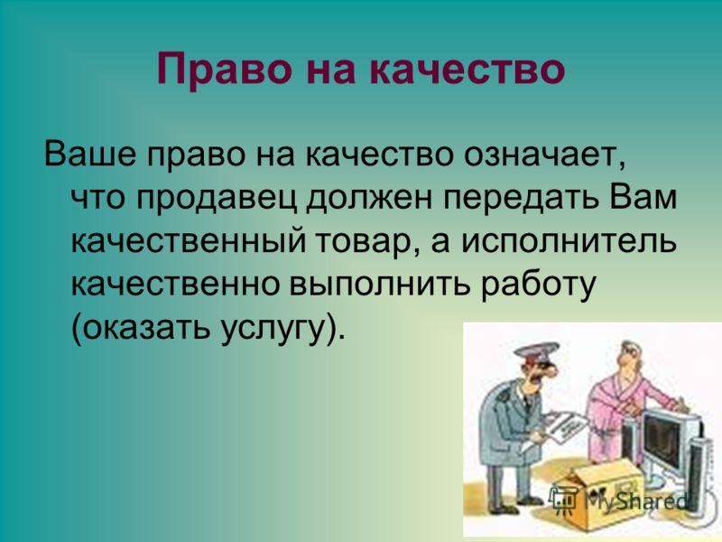Право на качество Ваше право на качество означает, что продавец должен передать Вам качественный товар, а исполнитель качественно выполнить работу (оказать услугу).