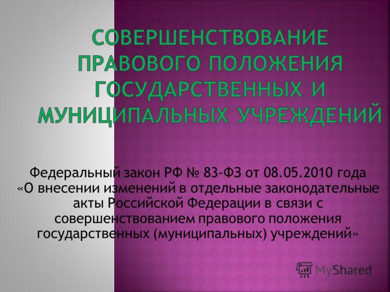 Федеральный закон РФ 83-ФЗ от 08.05.2010 года «О внесении изменений в отдельные законодательные акты Российской Федерации в связи с совершенствованием правового положения государственных (муниципальных) учреждений»