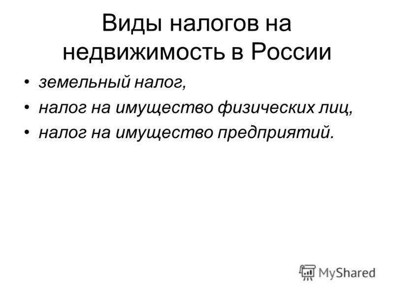 Виды налогов на недвижимость в России земельный налог, налог на имущество физических лиц, налог на имущество предприятий.